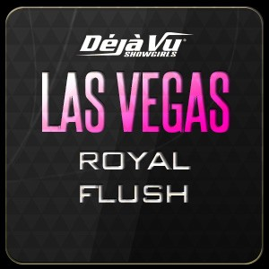 Déjà Vu Showgirls Las Vegas - Royal Flush