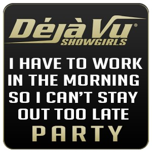 Deja Vu Showgirls Nashville - I Have To Work In The Morning So I Can't Stay Out Too Late Party